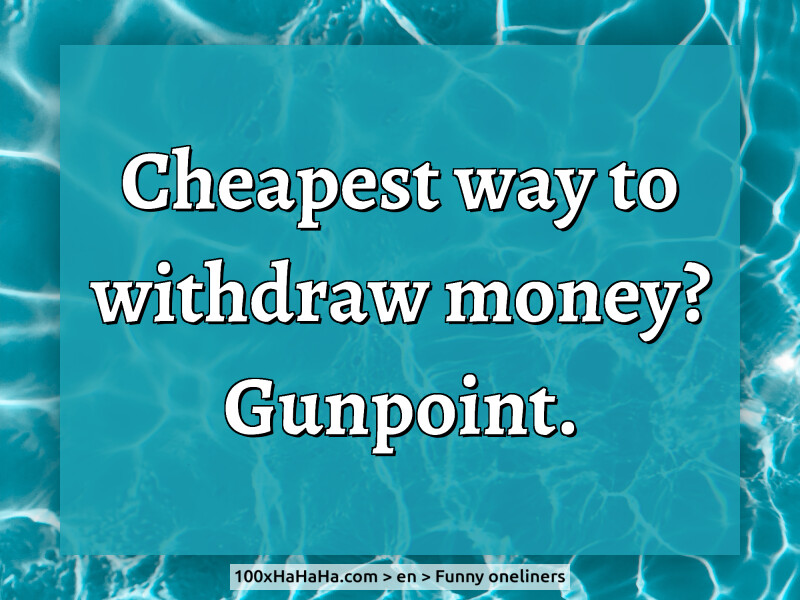 Cheapest way to withdraw money? Gunpoint.