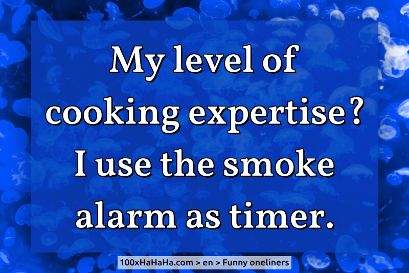 My level of cooking expertise? I use the smoke alarm as timer.