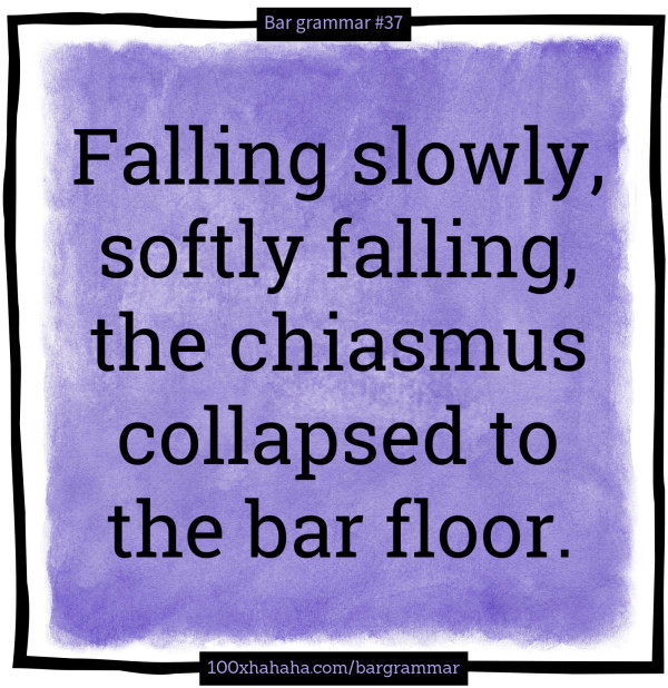 Falling slowly, softly falling, the chiasmus collapsed to the bar floor.
