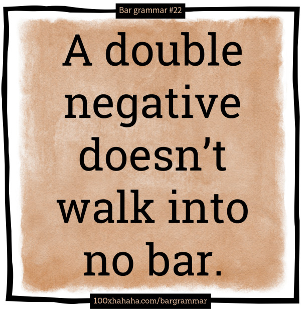 A double negative doesn't walk into no bar.