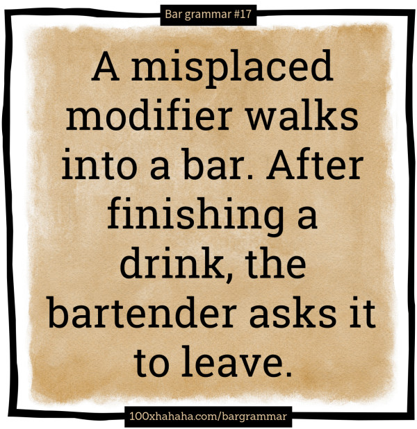 A misplaced modifier walks into a bar. After finishing a drink, the bartender asks it to leave.