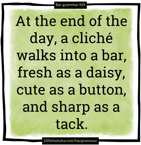 At the end of the day, a cliche walks into a bar, fresh as a daisy, cute as a button, and sharp as a tack.