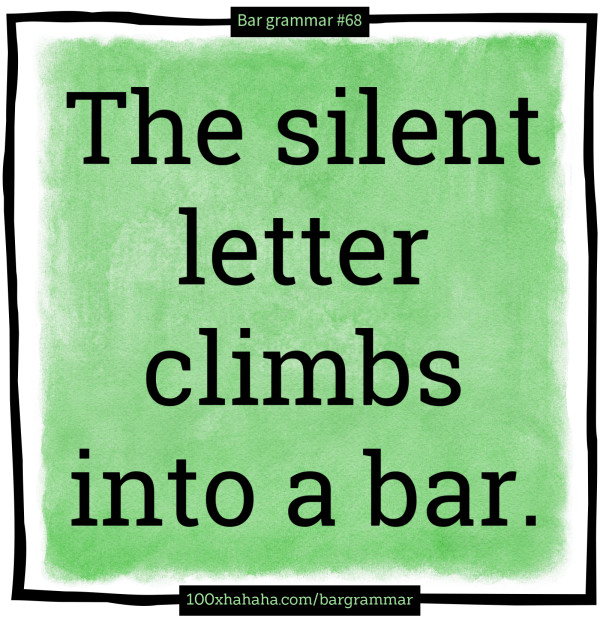 The silent letter climbs into a bar.