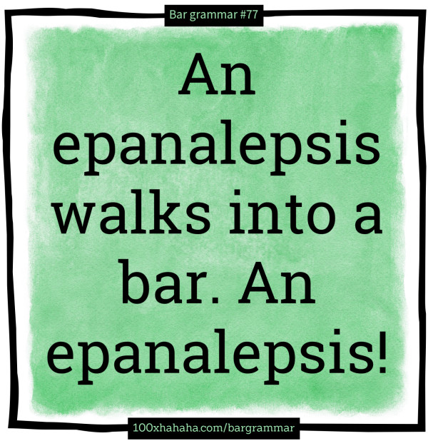 An epanalepsis walks into a bar. An epanalepsis!