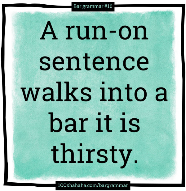A run-on sentence walks into a bar it is thirsty.