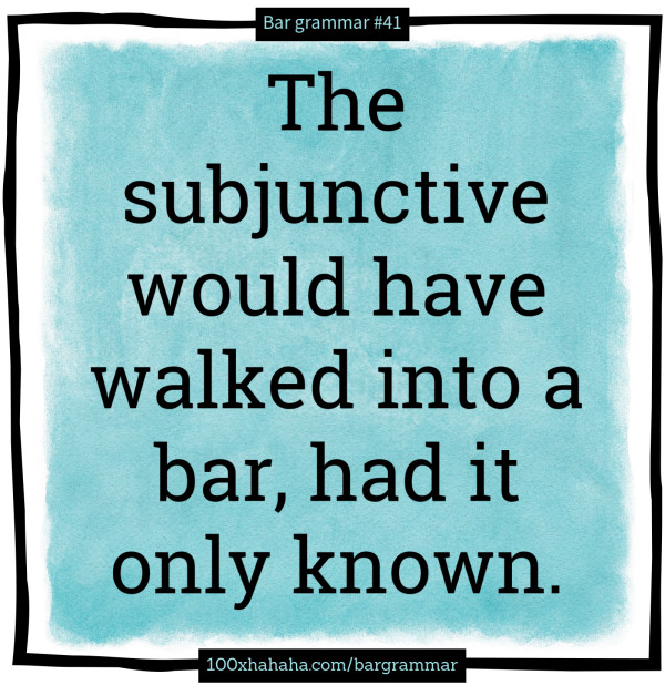 The subjunctive would have walked into a bar, had it only known.