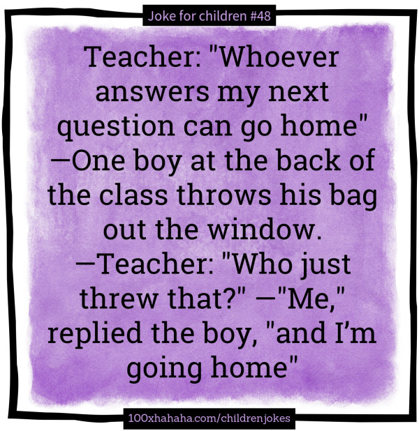 "Teacher: ""Whoever answers my next question can go home"" —One boy at the back of the class throws his bag out the window. —Teacher: ""Who just threw that?"" —""Me,"" replied the boy, ""and I'm going home"""