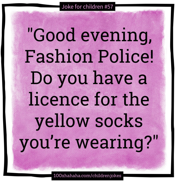 """Good evening, Fashion Police! Do you have a licence for the yellow socks you're wearing?"""