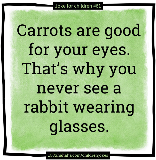Carrots are good for your eyes. That's why you never see a rabbit wearing glasses.