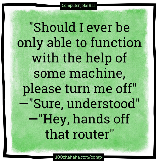 """Should I ever be only able to function with the help of some machine, please turn me off"" —""Sure, understood"" —""Hey, hands off that router"""