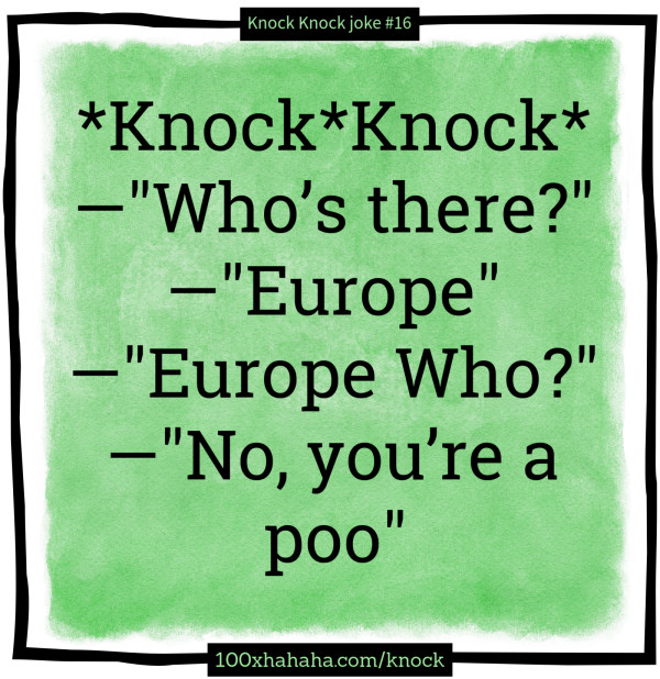 "*Knock*Knock* / —""Who's there?"" / —""Europe"" / —""Europe Who?"" / —""No, you're a poo"""