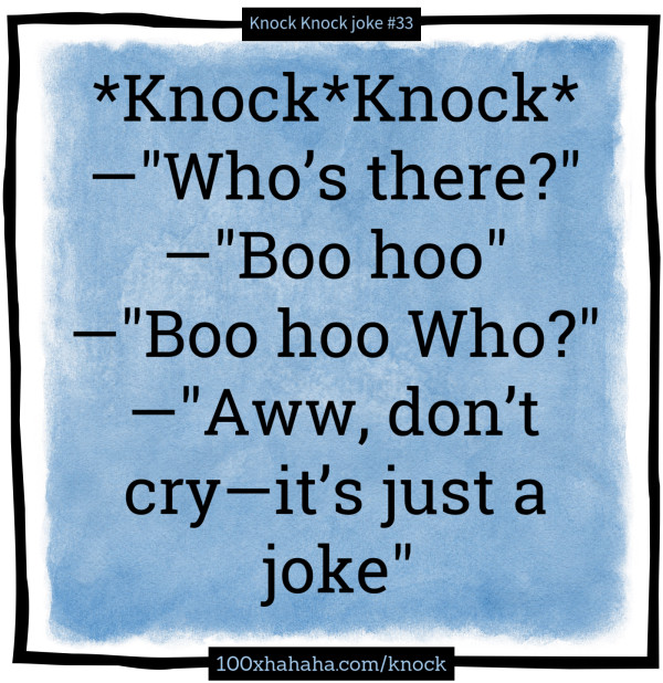 "*Knock*Knock* /  —""Who's there?"" /  —""Boo hoo"" /  —""Boo hoo Who?"" /  —""Aww, don't cry —it's just a joke"""