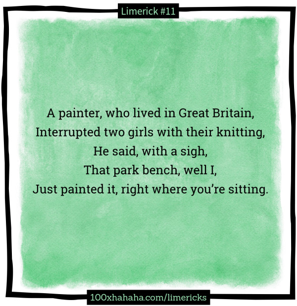 A painter, who lived in Great Britain, / Interrupted two girls with their knitting, / He said, with a sigh, / That park bench, well I, / Just painted it, right where you're sitting.