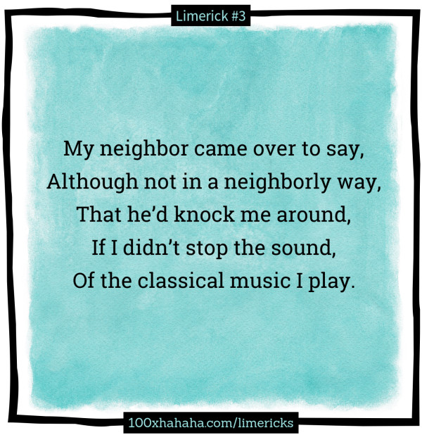My neighbor came over to say, / Although not in a neighborly way, / That he'd knock me around, / If I didn't stop the sound, / Of the classical music I play.