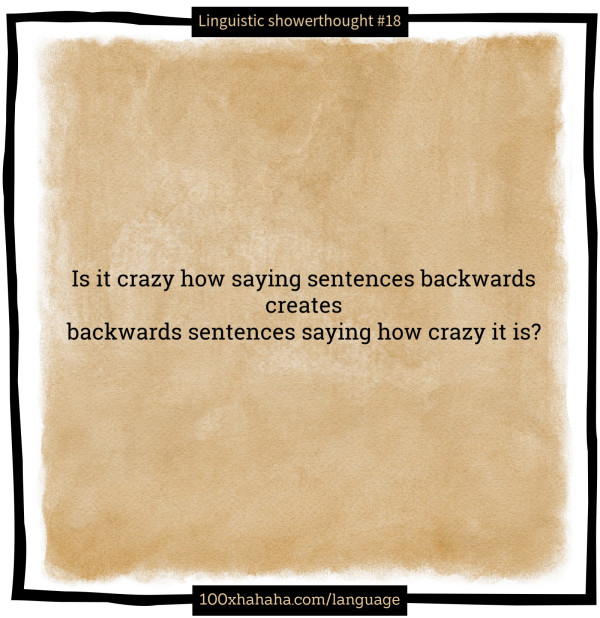 Is it crazy how saying sentences backwards / creates / backwards sentences saying how crazy it is?