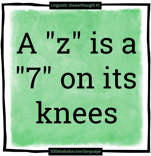 "A ""z"" is a ""7"" on its knees"