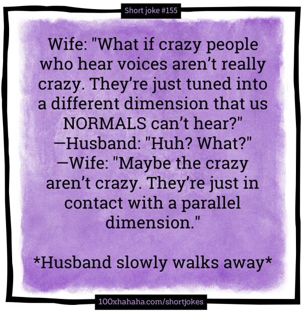 "Wife: ""What if crazy people who hear voices aren't really crazy. Just tuned into a different dimension that us NORMALS can't hear?"" —Husband: ""Huh? What?"" —Wife: ""Maybe the crazy aren't crazy. They're just in contact with a parallel dimension."" / / *Husband slowly walks away*"