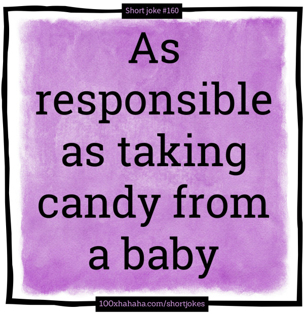 As responsible as taking candy from a baby