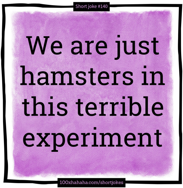 We are just hamsters in this terrible experiment