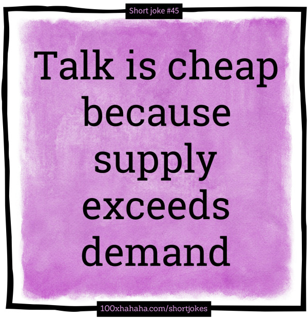 Talk is cheap because supply exceeds demand
