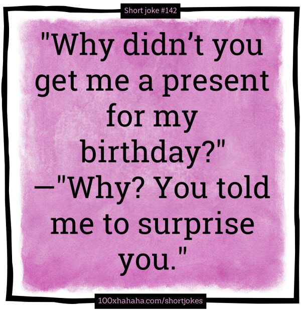 """Why didn't you get me a present for my birthday?"" —""Why? You told me to surprise you."""