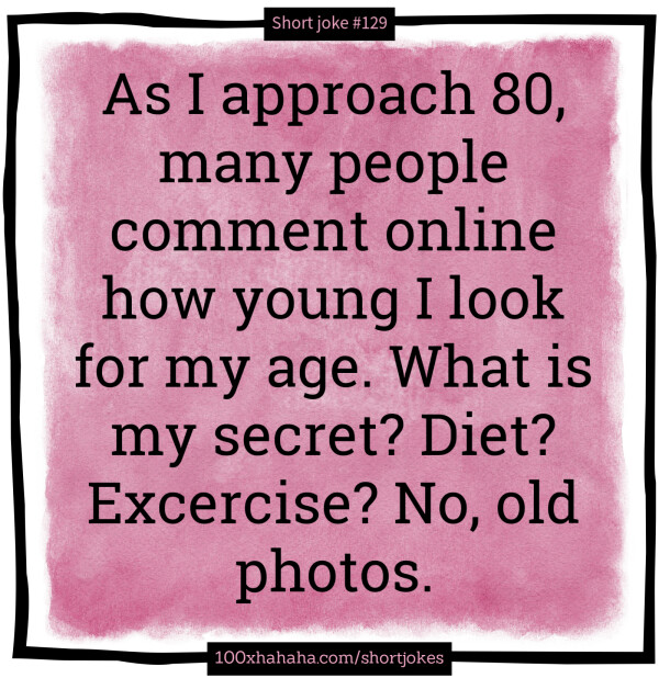 As I approach 80, many people comment online how young I look for my age. What is my secret? Diet? Excercise? No, old photos.