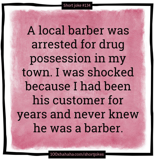A local barber was arrested for drug possession in my town. I was shocked because I had been his customer for years and never knew he was a barber.