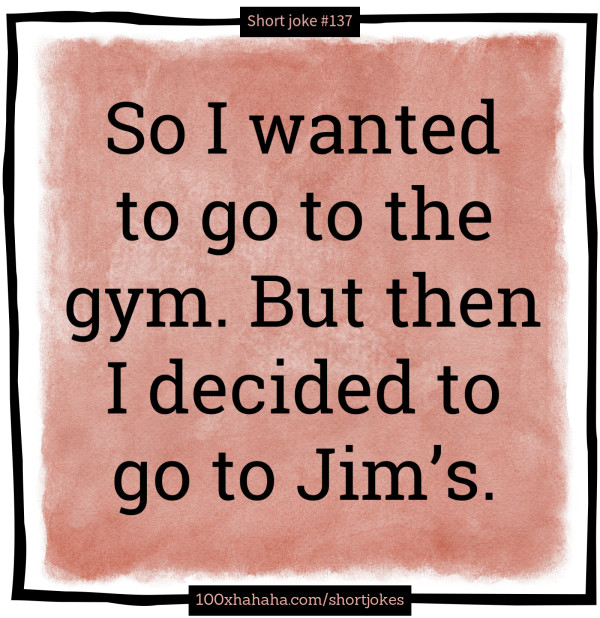 So I wanted to go to the gym. But then I decided to go to Jim's.