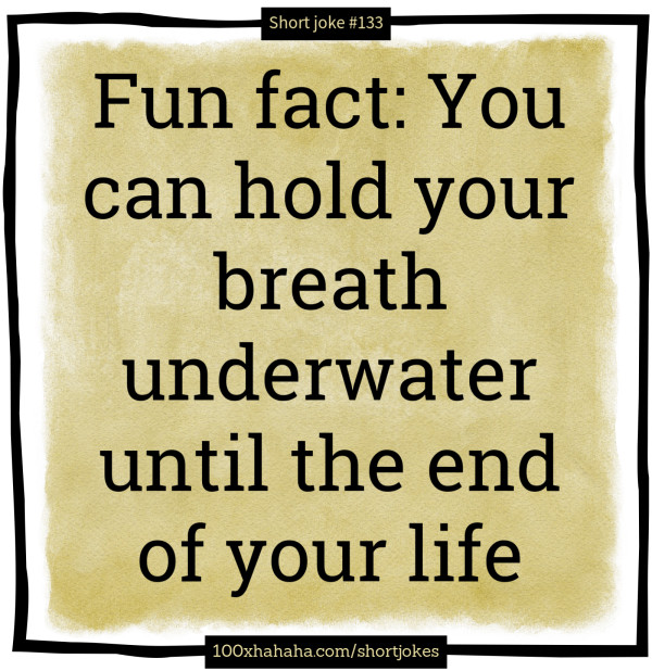 Fun fact: You can hold your breath underwater until the end of your life