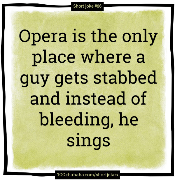 Opera is the only place where a guy gets stabbed and instead of bleeding, he sings