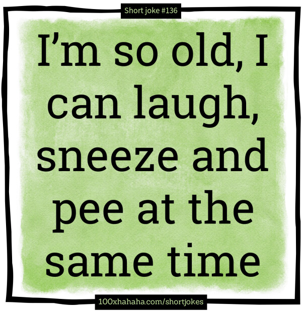 I'm so old, I can laugh, sneeze and pee at the same time