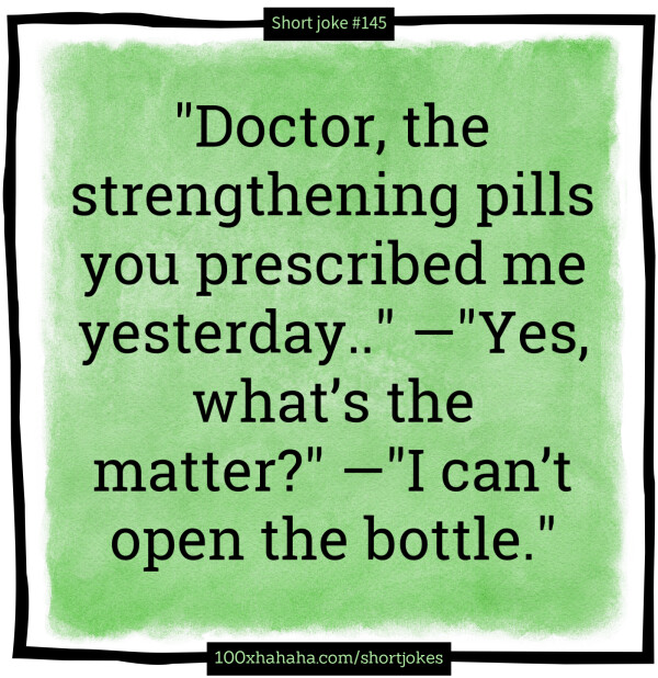 """Doctor, the strengthening pills you prescribed me yesterday.."" —""Yes, what's the matter?"" —""I can't open the bottle."""