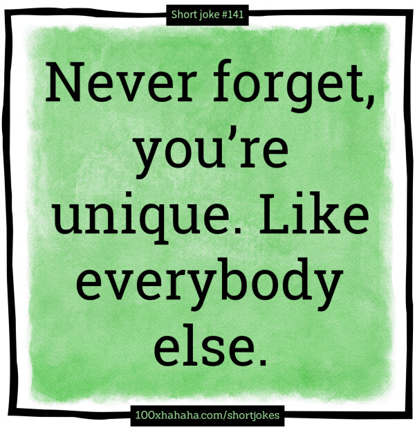 Never forget, you're unique. Like everybody else.