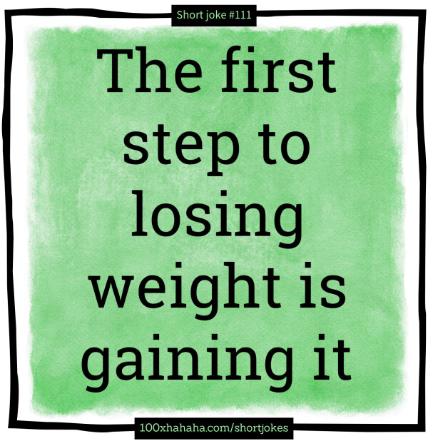The first step to losing weight is gaining it