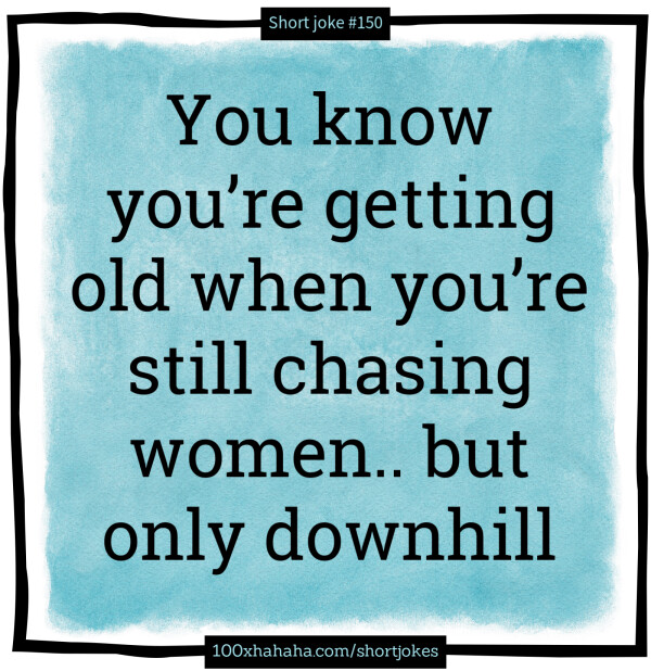 You know you're getting old when you're still chasing women.. but only downhill