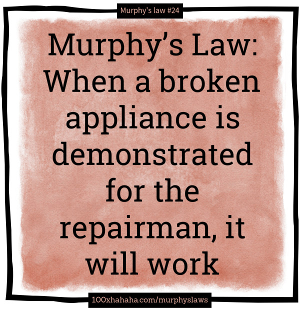 Murphy's Law: When a broken appliance is demonstrated for the repairman, it will work