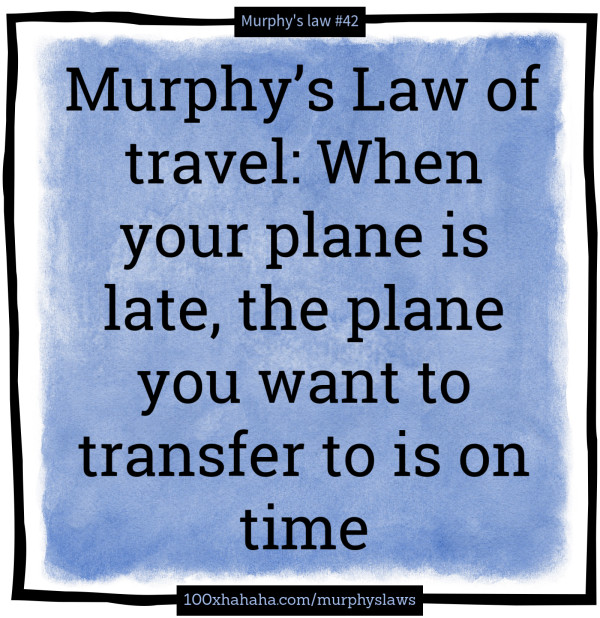 Murphy's Law of travel: When your plane is late, the plane you want to transfer to is on time