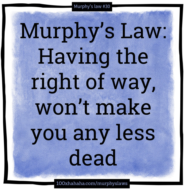 Murphy's Law: Having the right of way, won't make you any less dead
