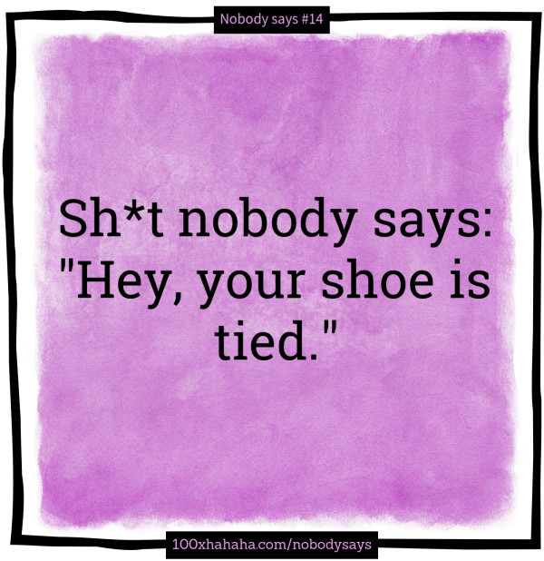 "Sh*t nobody says: /  ""Hey, your shoe is tied."""