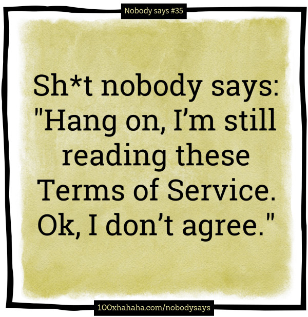 "Sh*t nobody says: /  ""Hang on, I'm still reading these Terms of Service. Ok, I don't agree."""