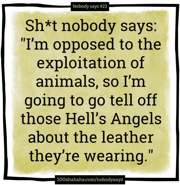 "Sh*t nobody says: /  ""I'm opposed to the exploitation of animals, so I'm going to go tell off those Hell's Angels about the leather they're wearing."""