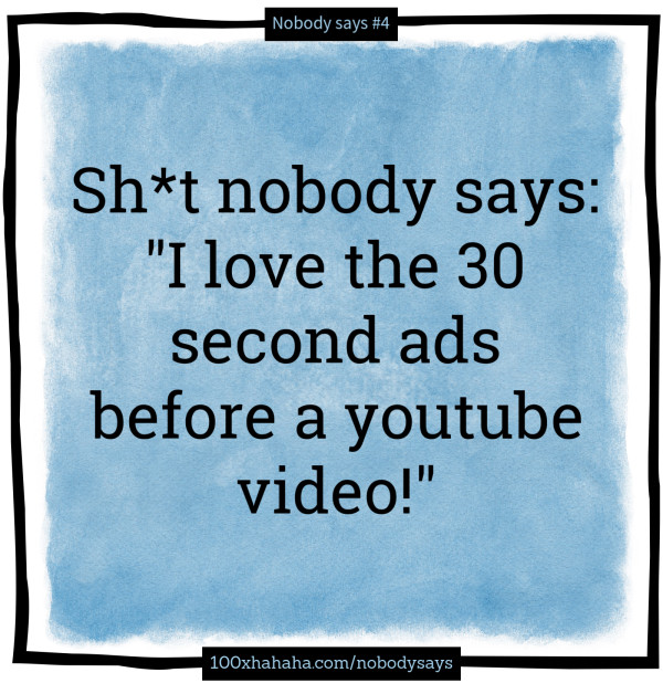"Sh*t nobody says: / ""I love the 30 second ads before a youtube video!"""