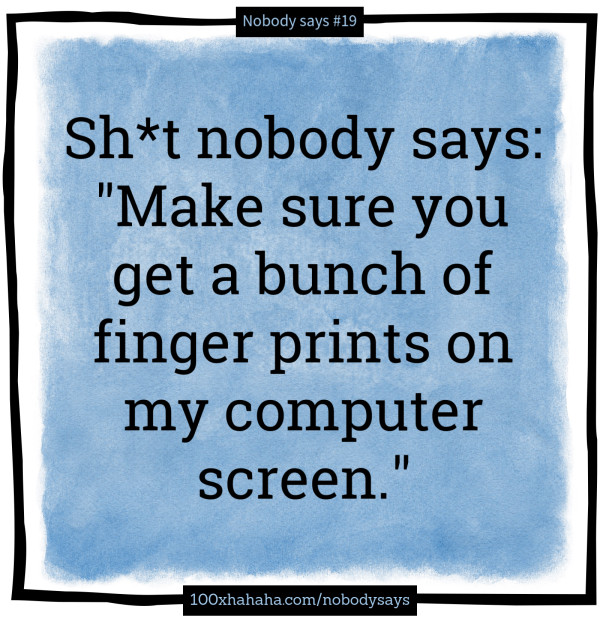 "Sh*t nobody says: /  ""Make sure you get a bunch of finger prints on my computer screen."""