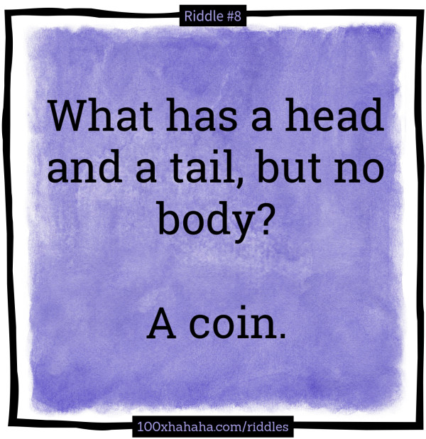 What has a head and a tail, but no body? / / A coin.