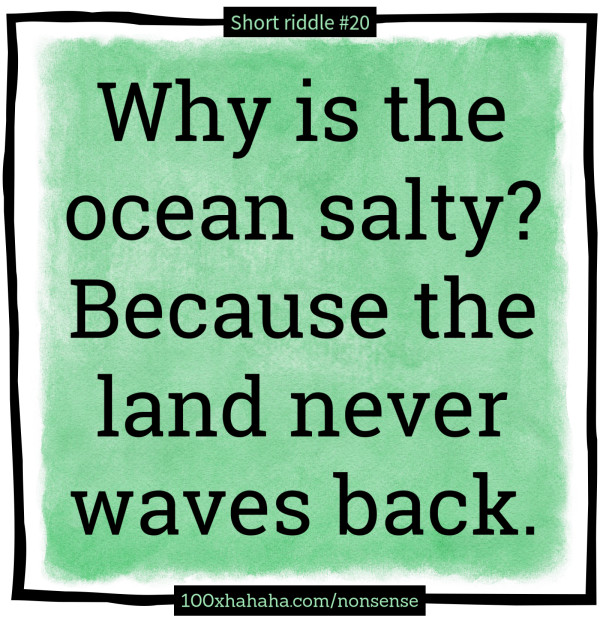 Why is the ocean salty? Because the land never waves back
