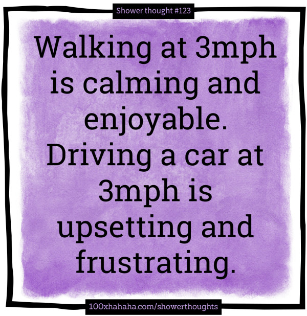 Walking at 3mph is calming and enjoyable. Driving a car at 3mph is upsetting and frustrating.