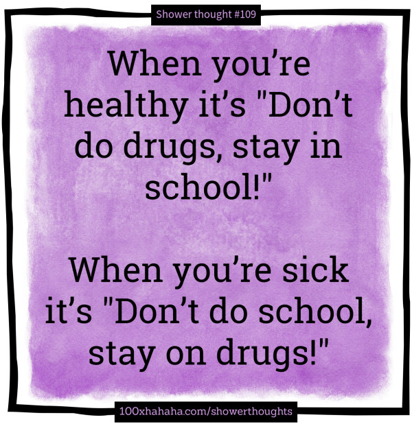 "When you're healthy it's ""Don't do drugs, stay in school!"" / / When you're sick it's ""Don't do school, stay on drugs!"""