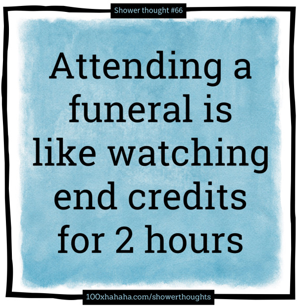Attending a funeral is like watching end credits for 2 hours