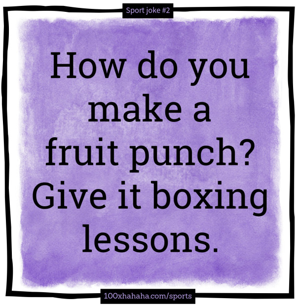 How do you make a fruit punch? Give it boxing lessons.
