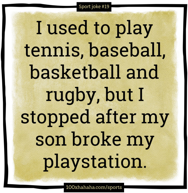 I used to play tennis, baseball, basketball and rugby, but I stopped after my son broke my playstation.